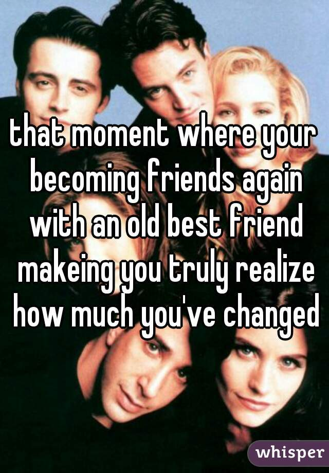 that moment where your becoming friends again with an old best friend makeing you truly realize how much you've changed