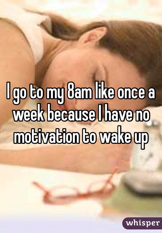 I go to my 8am like once a week because I have no motivation to wake up
