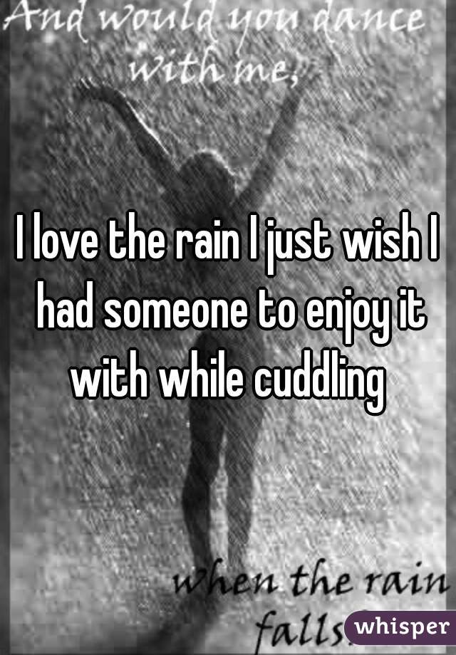 I love the rain I just wish I had someone to enjoy it with while cuddling