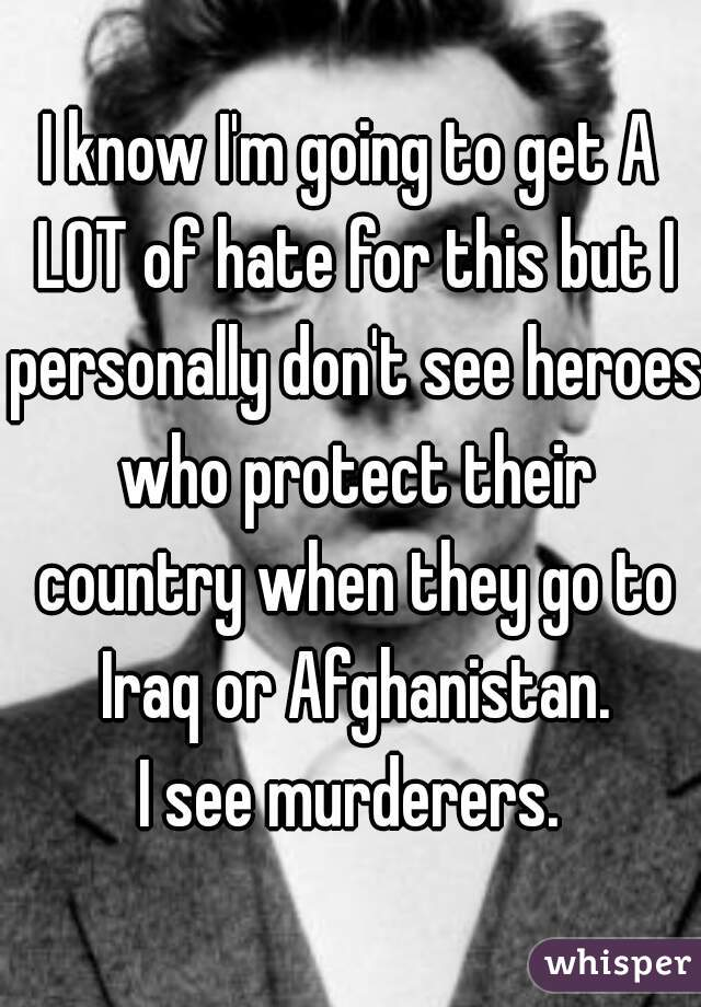 I know I'm going to get A LOT of hate for this but I personally don't see heroes who protect their country when they go to Iraq or Afghanistan. I see murderers.