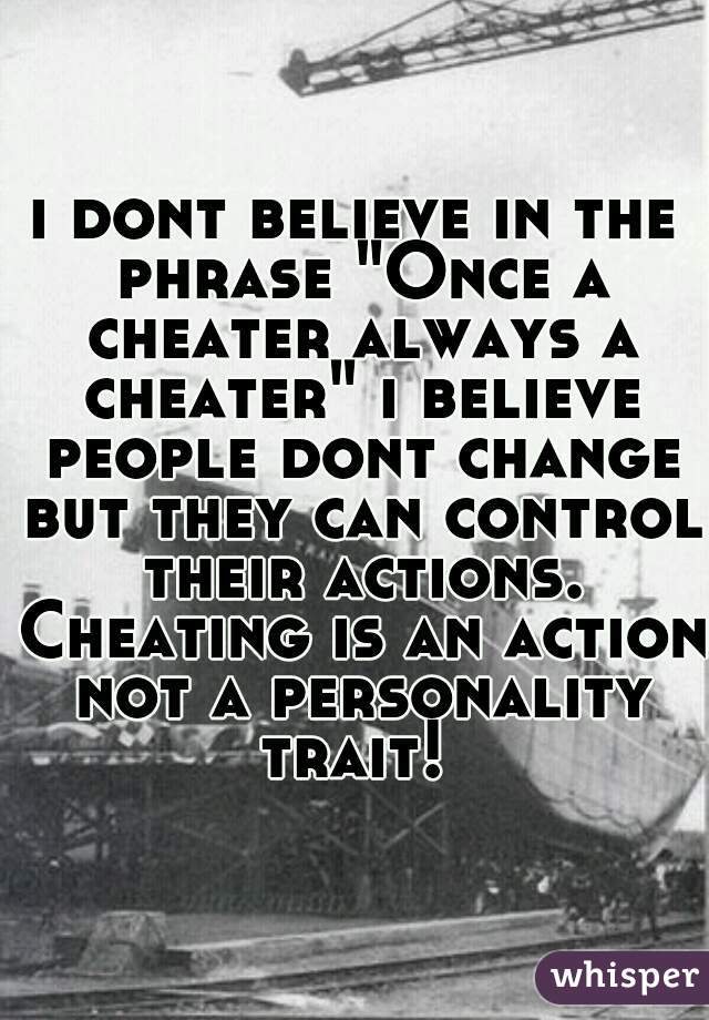 """i dont believe in the phrase """"Once a cheater always a cheater"""" i believe people dont change but they can control their actions. Cheating is an action not a personality trait!"""