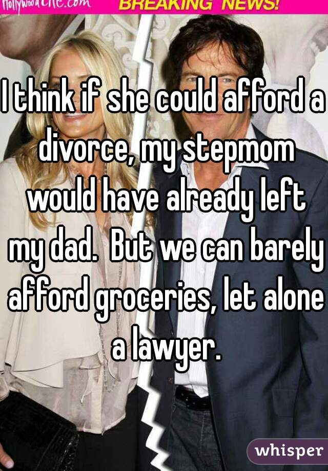 I think if she could afford a divorce, my stepmom would have already left my dad.  But we can barely afford groceries, let alone a lawyer.