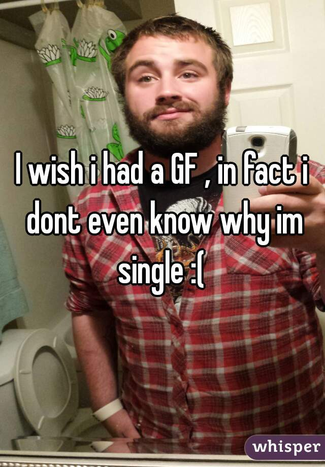 I wish i had a GF , in fact i dont even know why im single :(