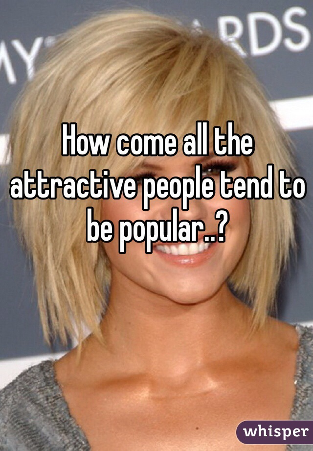 How come all the attractive people tend to be popular..?