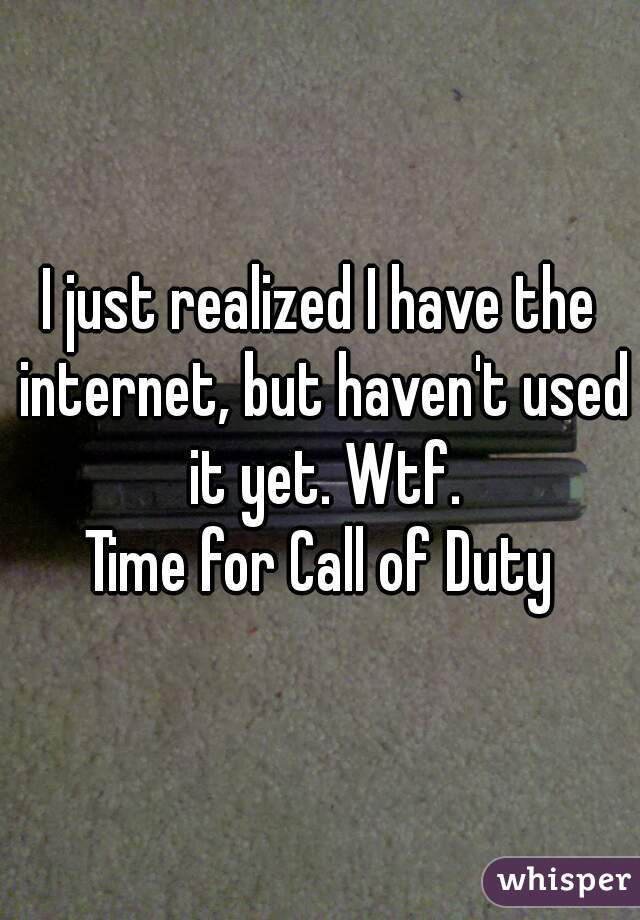 I just realized I have the internet, but haven't used it yet. Wtf. Time for Call of Duty