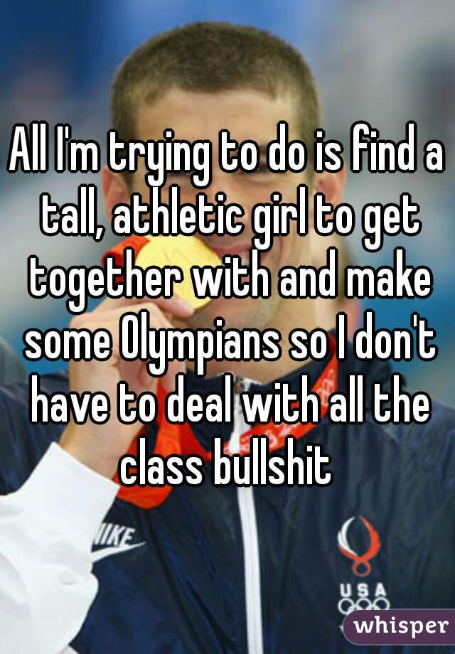 All I'm trying to do is find a tall, athletic girl to get together with and make some Olympians so I don't have to deal with all the class bullshit