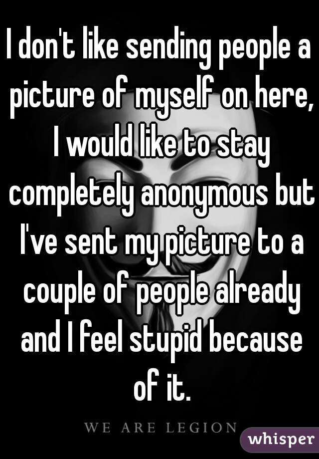 I don't like sending people a picture of myself on here, I would like to stay completely anonymous but I've sent my picture to a couple of people already and I feel stupid because of it.