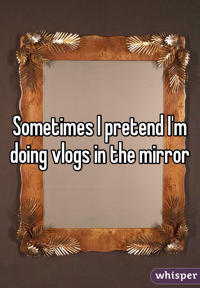 Sometimes I pretend I'm doing vlogs in the mirror