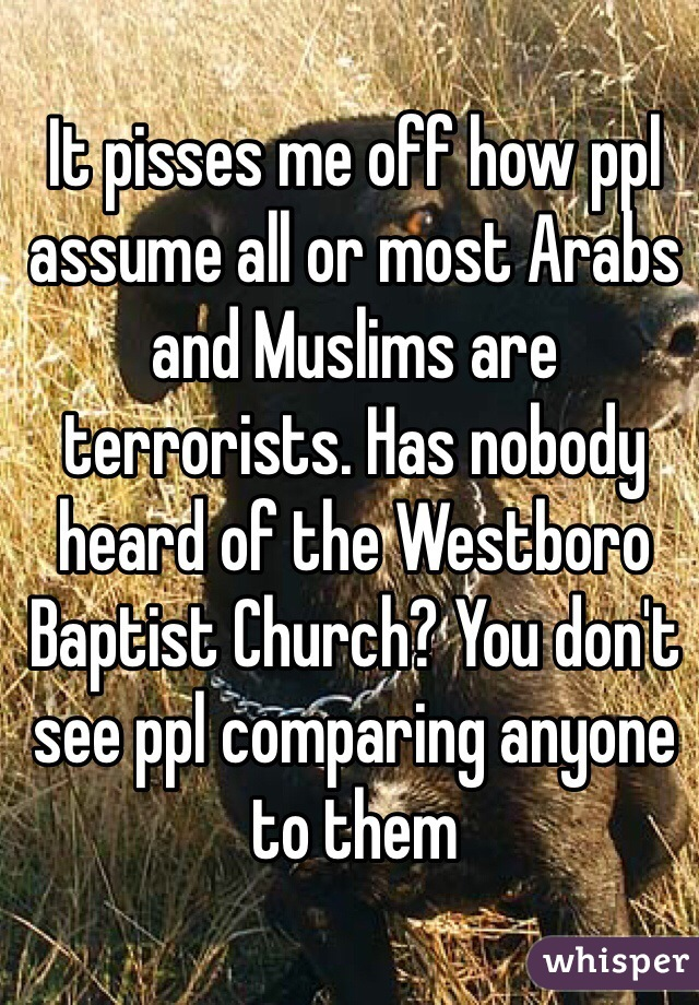 It pisses me off how ppl assume all or most Arabs and Muslims are terrorists. Has nobody heard of the Westboro Baptist Church? You don't see ppl comparing anyone to them
