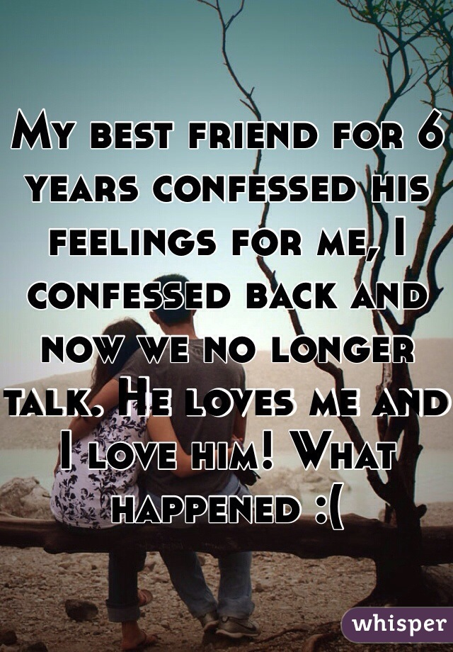 My best friend for 6 years confessed his feelings for me, I confessed back and now we no longer talk. He loves me and I love him! What happened :(