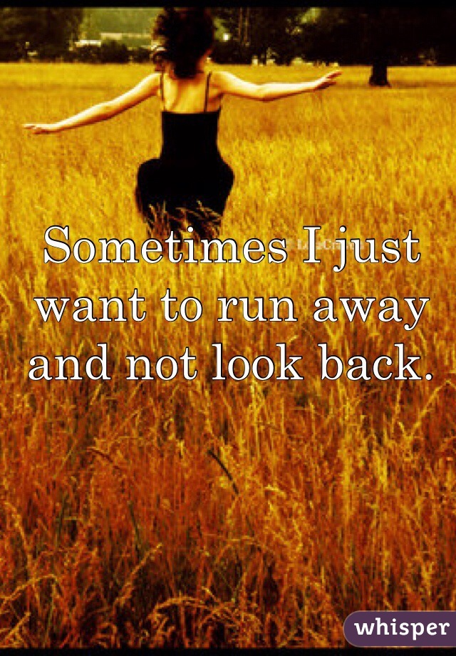 Sometimes I just want to run away and not look back.