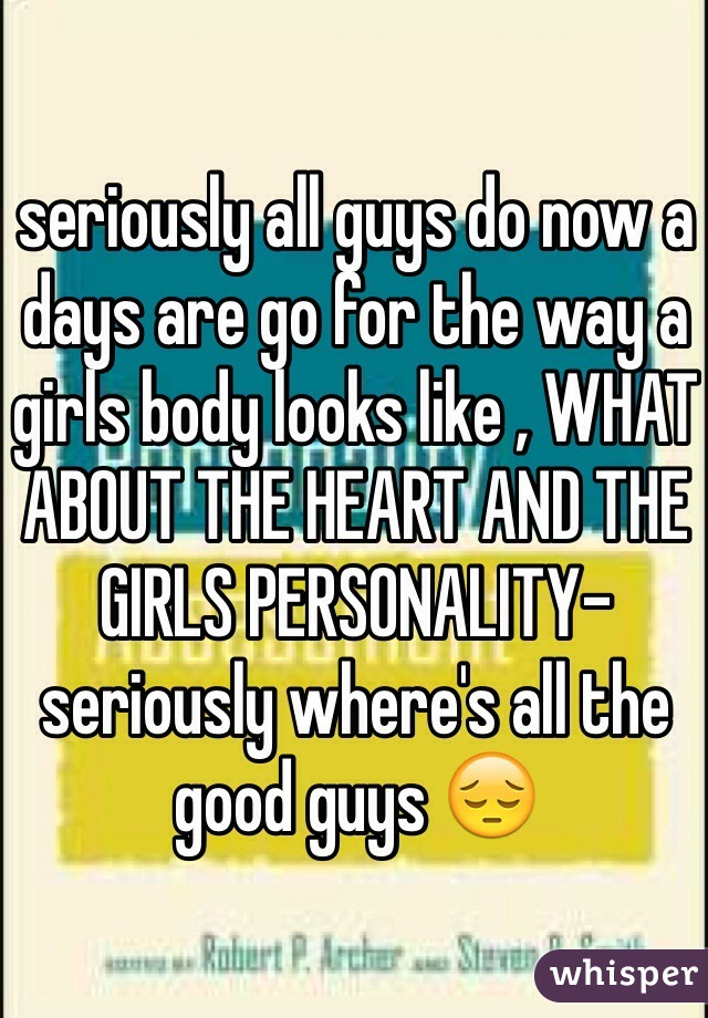 seriously all guys do now a days are go for the way a girls body looks like , WHAT ABOUT THE HEART AND THE GIRLS PERSONALITY- seriously where's all the good guys 😔