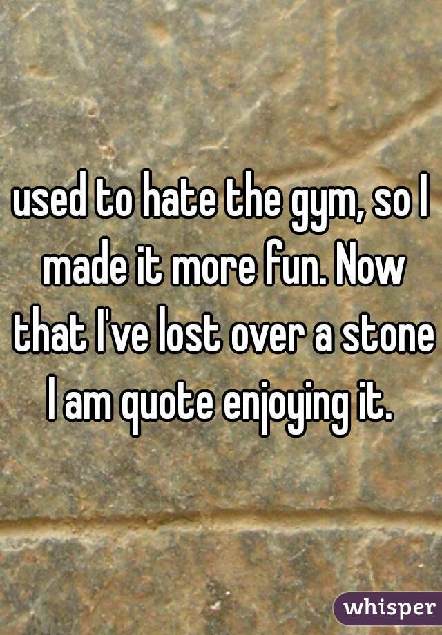used to hate the gym, so I made it more fun. Now that I've lost over a stone I am quote enjoying it.