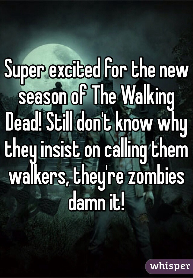 Super excited for the new season of The Walking Dead! Still don't know why they insist on calling them walkers, they're zombies damn it!