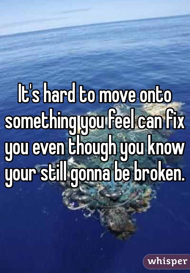 It's hard to move onto something you feel can fix you even though you know your still gonna be broken.