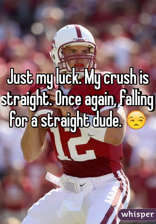 Just my luck. My crush is straight. Once again, falling for a straight dude. 😒