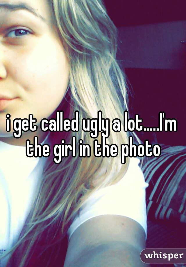 i get called ugly a lot.....I'm the girl in the photo