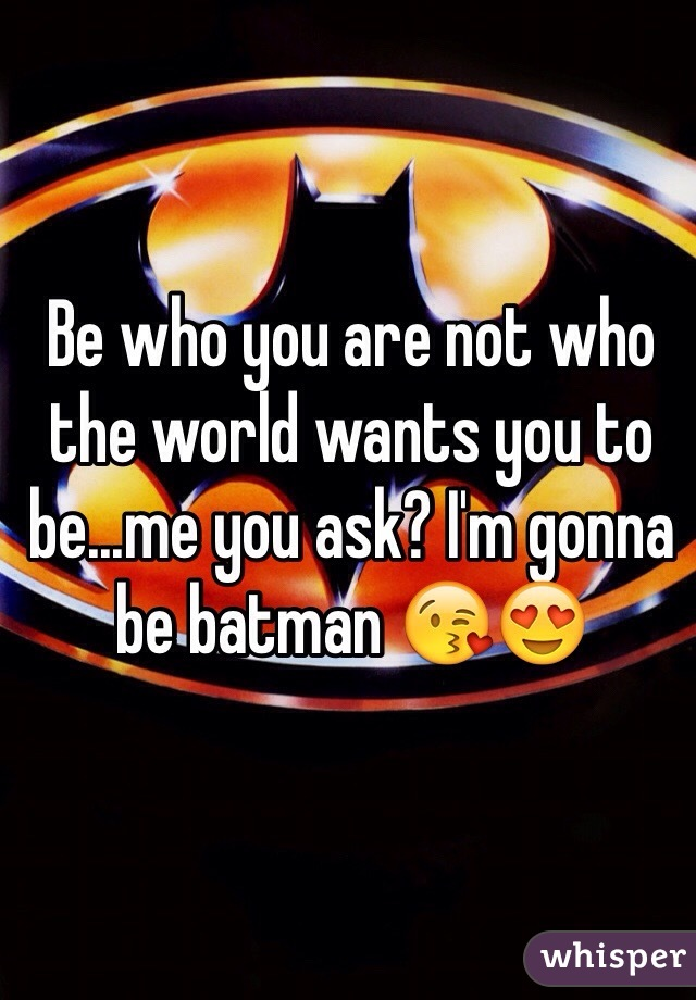 Be who you are not who the world wants you to be...me you ask? I'm gonna be batman 😘😍