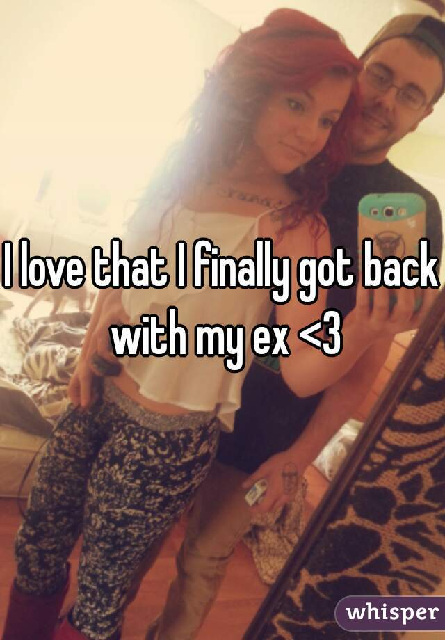 I love that I finally got back with my ex <3