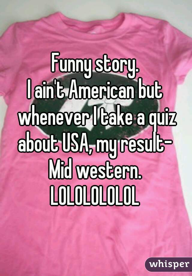 Funny story. I ain't American but whenever I take a quiz about USA, my result-  Mid western. LOLOLOLOLOL