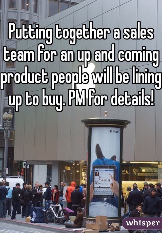 Putting together a sales team for an up and coming product people will be lining up to buy. PM for details!