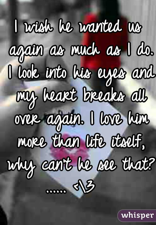 I wish he wanted us again as much as I do. I look into his eyes and my heart breaks all over again. I love him more than life itself, why can't he see that? ...... <\3