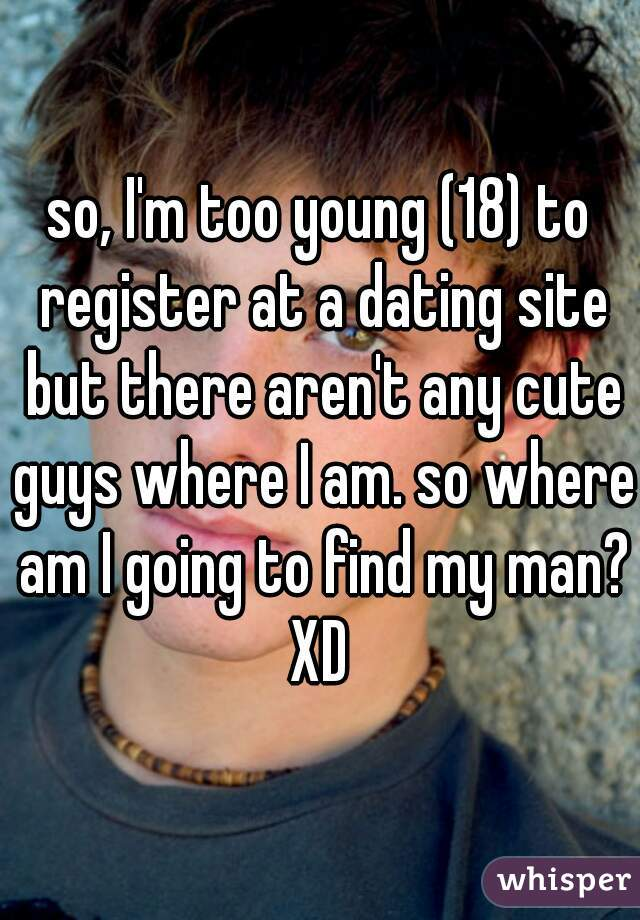 so, I'm too young (18) to register at a dating site but there aren't any cute guys where I am. so where am I going to find my man? XD