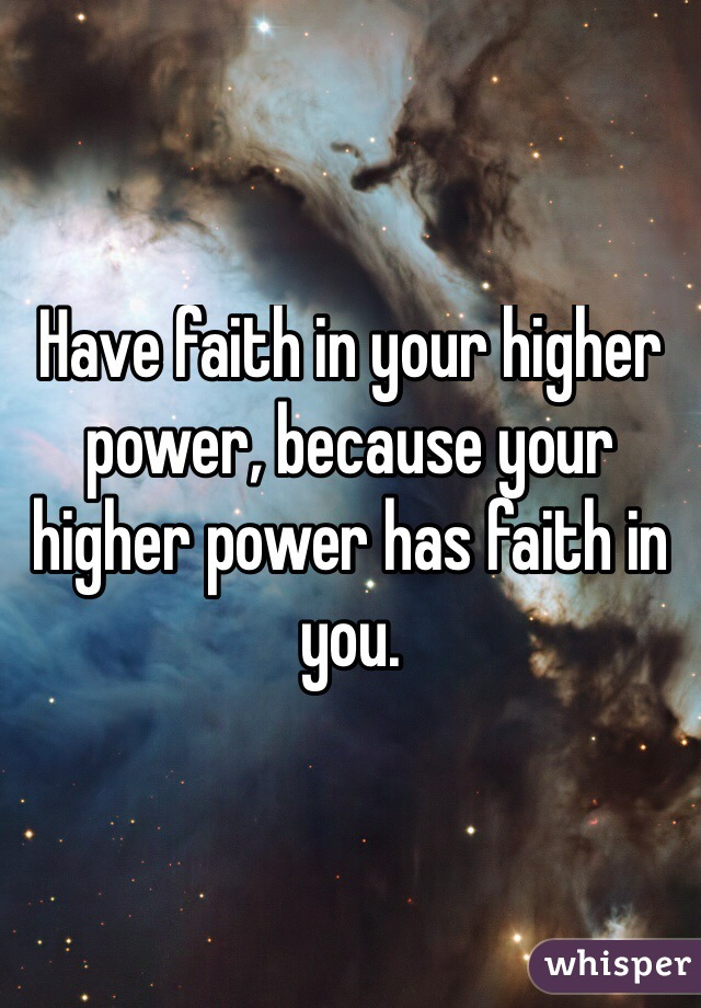 Have faith in your higher power, because your higher power has faith in you.