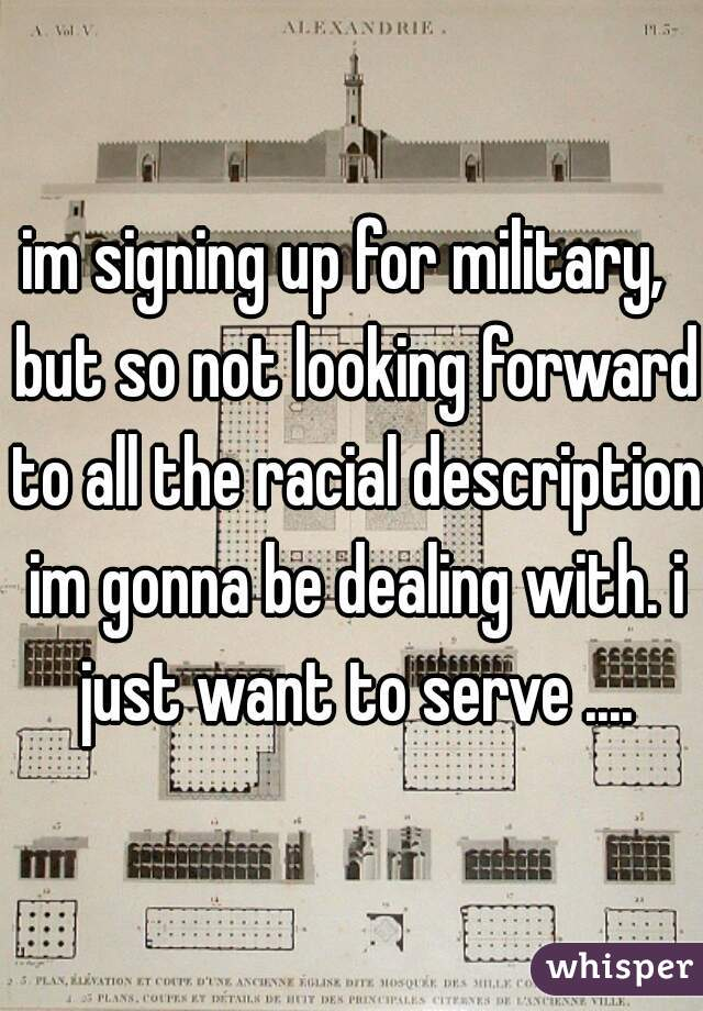 im signing up for military,  but so not looking forward to all the racial description im gonna be dealing with. i just want to serve ....