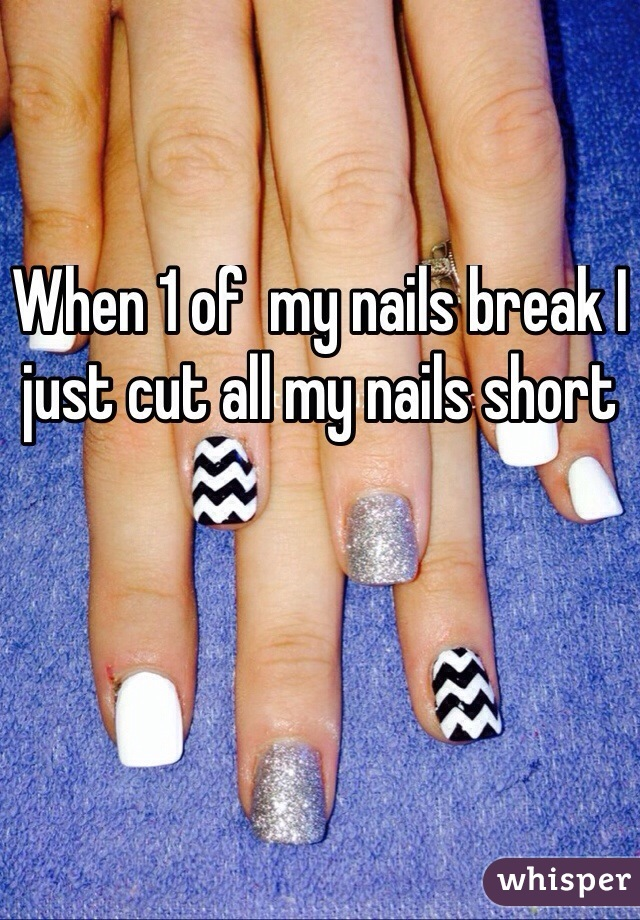 When 1 of  my nails break I just cut all my nails short