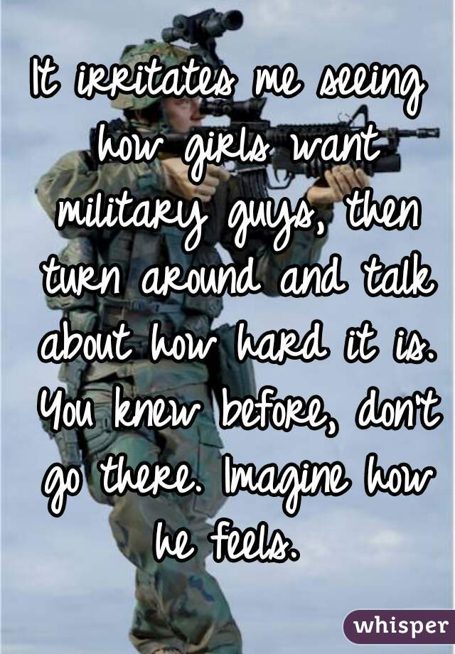 It irritates me seeing how girls want military guys, then turn around and talk about how hard it is. You knew before, don't go there. Imagine how he feels.