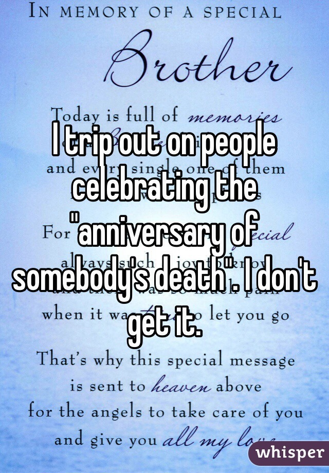 "I trip out on people celebrating the ""anniversary of somebody's death"". I don't get it."