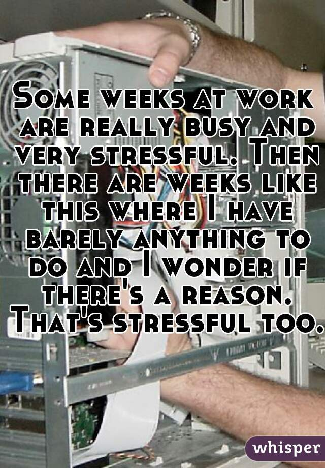 Some weeks at work are really busy and very stressful. Then there are weeks like this where I have barely anything to do and I wonder if there's a reason. That's stressful too.