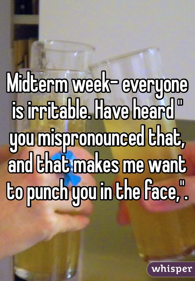 "Midterm week- everyone is irritable. Have heard "" you mispronounced that, and that makes me want to punch you in the face,""."