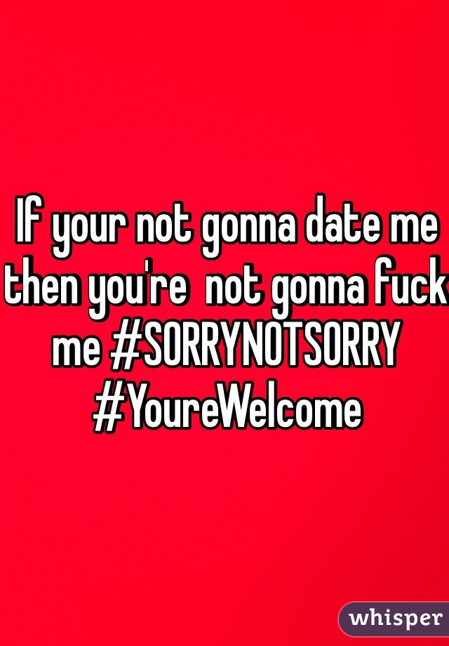 If your not gonna date me then you're  not gonna fuck me #SORRYNOTSORRY #YoureWelcome