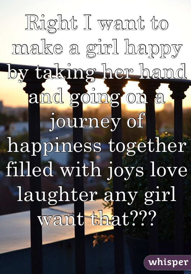 Right I want to make a girl happy by taking her hand and going on a journey of happiness together filled with joys love laughter any girl want that???