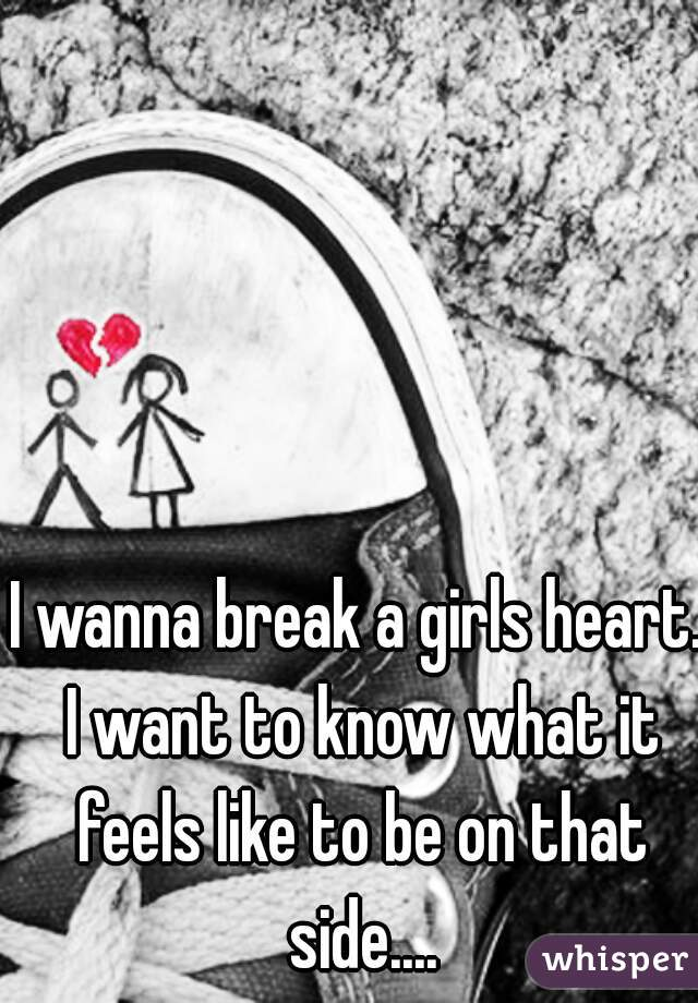 I wanna break a girls heart. I want to know what it feels like to be on that side....