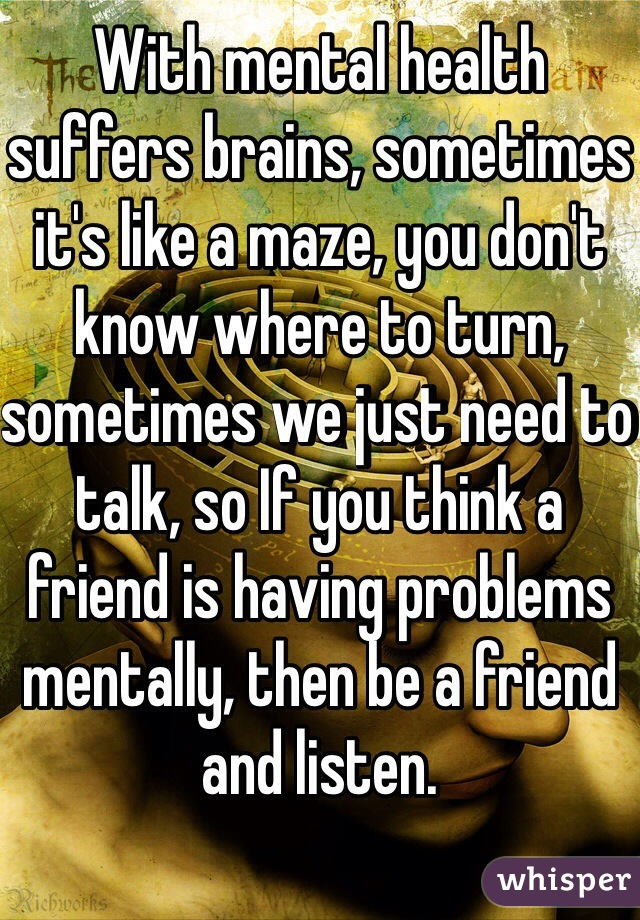 With mental health suffers brains, sometimes it's like a maze, you don't know where to turn, sometimes we just need to talk, so If you think a friend is having problems mentally, then be a friend and listen.