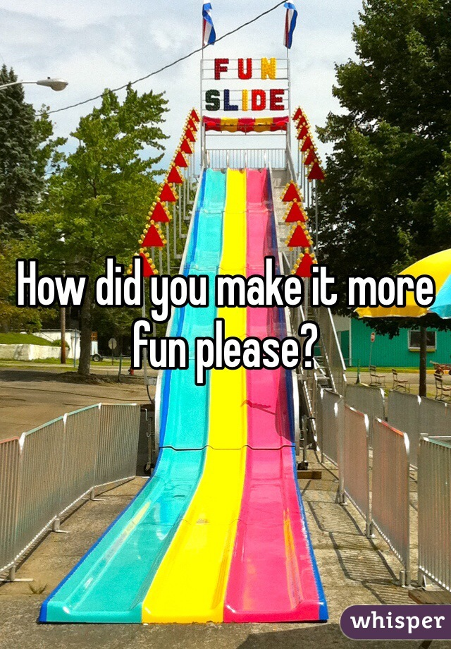 How did you make it more fun please?