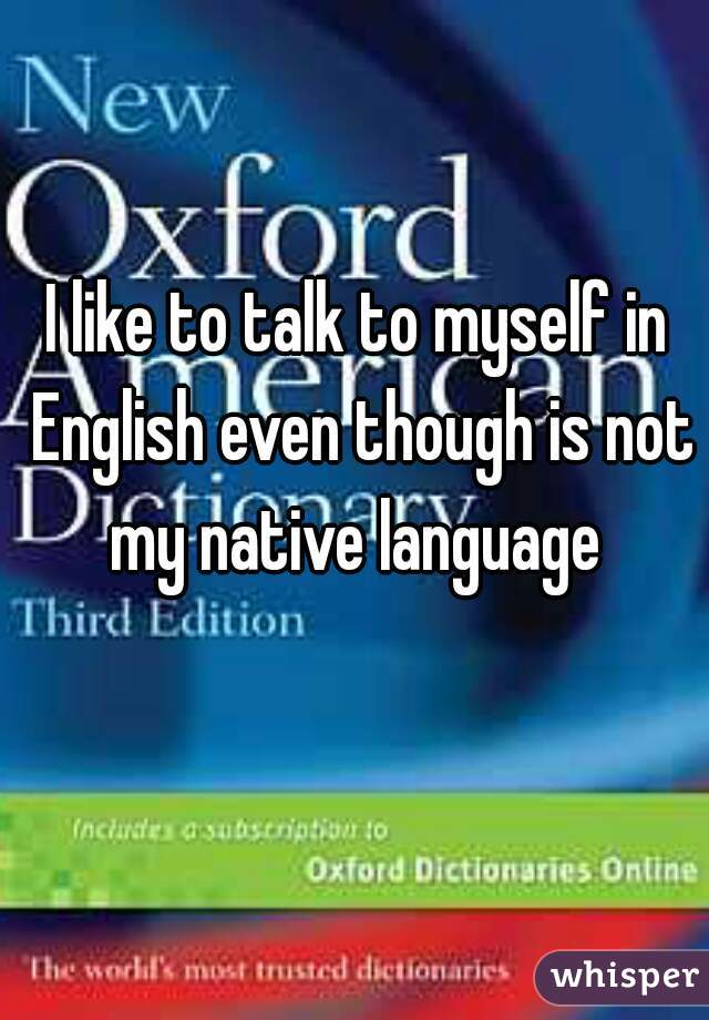 I like to talk to myself in English even though is not my native language