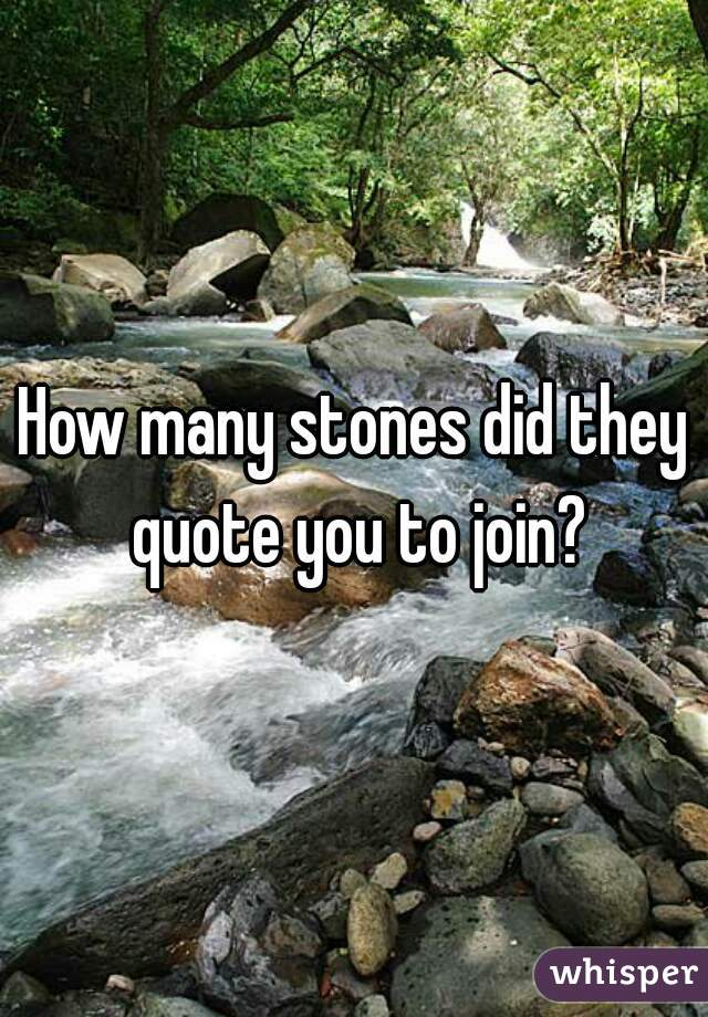 How many stones did they quote you to join?