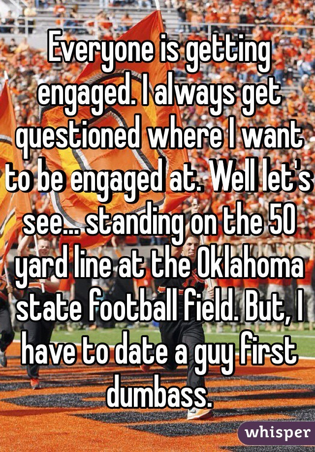 Everyone is getting engaged. I always get questioned where I want to be engaged at. Well let's see… standing on the 50 yard line at the Oklahoma state football field. But, I have to date a guy first dumbass.