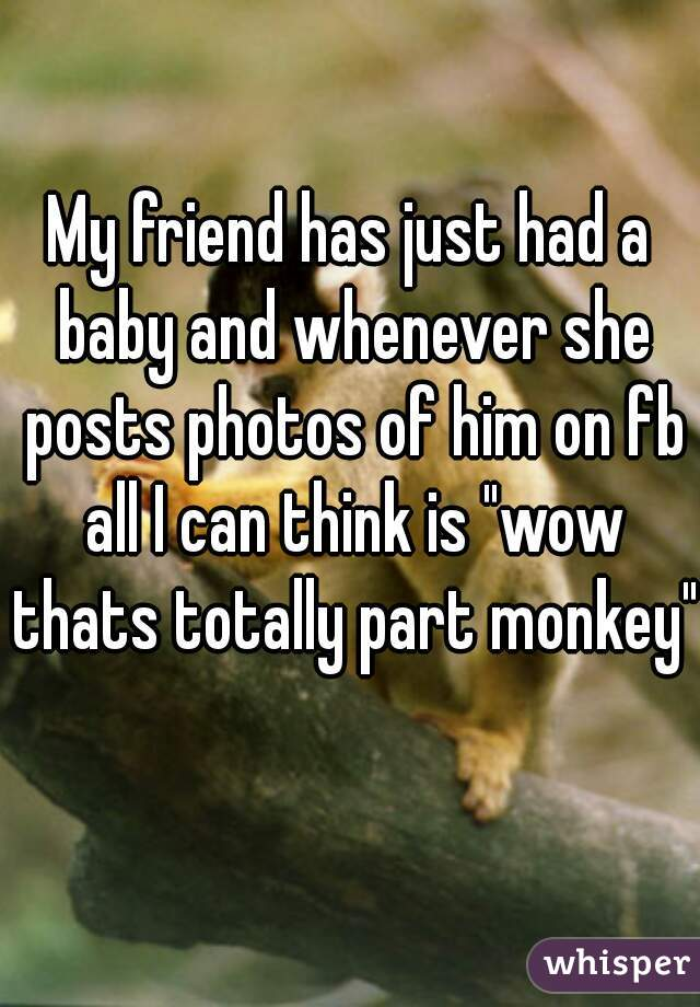 """My friend has just had a baby and whenever she posts photos of him on fb all I can think is """"wow thats totally part monkey"""""""