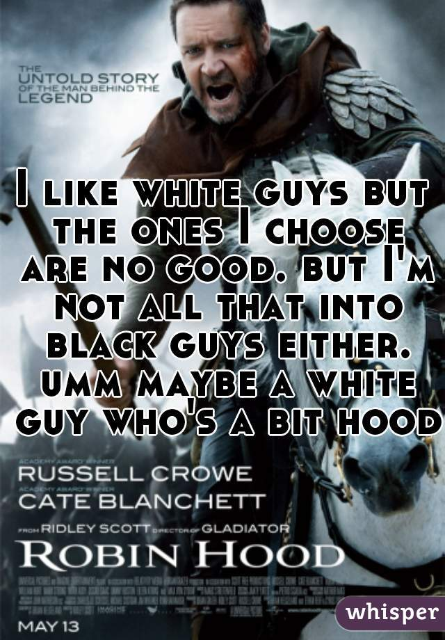 I like white guys but the ones I choose are no good. but I'm not all that into black guys either. umm maybe a white guy who's a bit hood