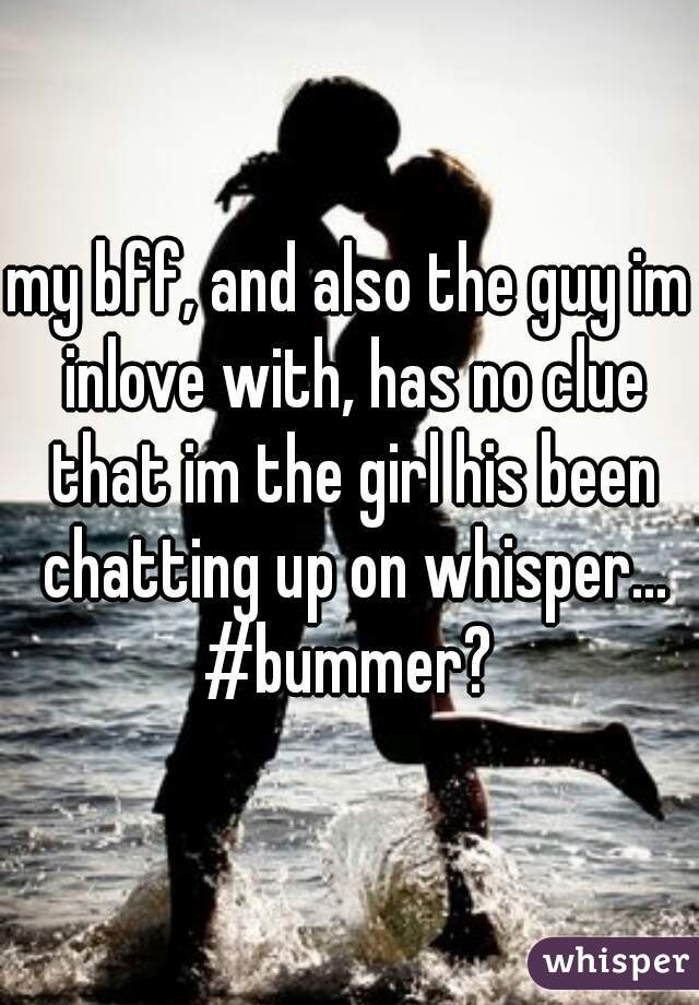 my bff, and also the guy im inlove with, has no clue that im the girl his been chatting up on whisper... #bummer?
