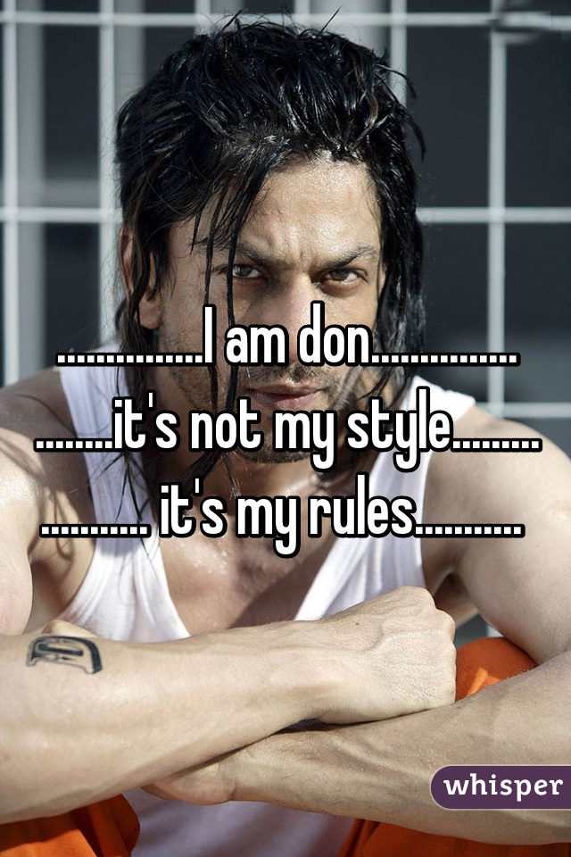 ...............I am don............... ........it's not my style......... ........... it's my rules...........