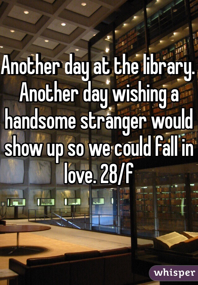 Another day at the library.  Another day wishing a handsome stranger would show up so we could fall in love. 28/f