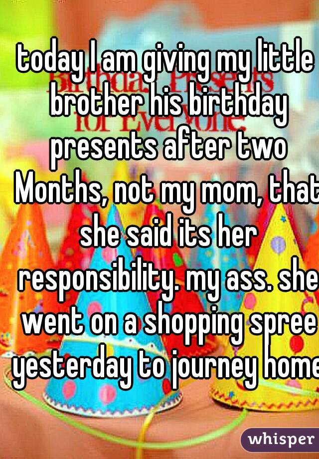 today I am giving my little brother his birthday presents after two Months, not my mom, that she said its her responsibility. my ass. she went on a shopping spree yesterday to journey home.