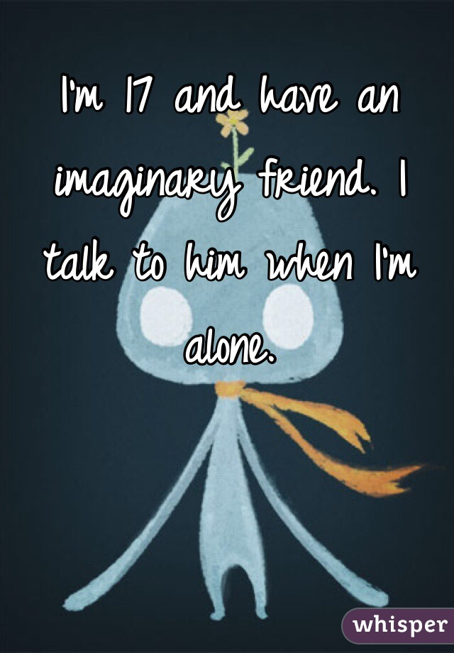 I'm 17 and have an imaginary friend. I talk to him when I'm alone.