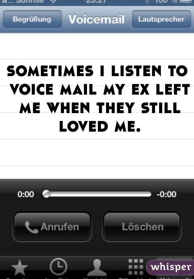 sometimes i listen to voice mail my ex left me when they still loved me.